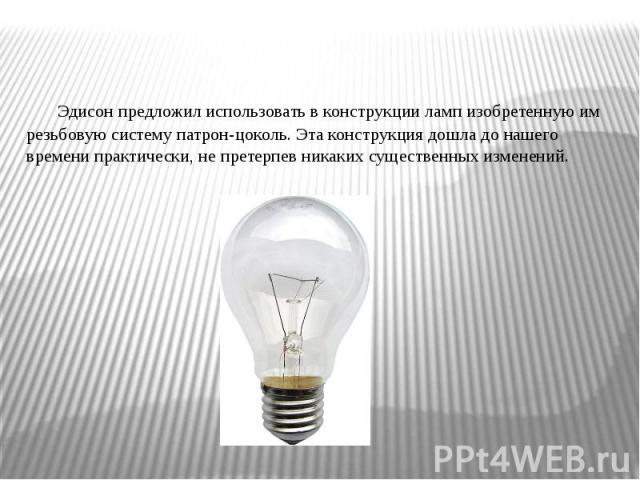 Эдисон предложил использовать в конструкции ламп изобретенную им резьбовую систему патрон-цоколь. Эта конструкция дошла до нашего времени практически, не претерпев никаких существенных изменений.