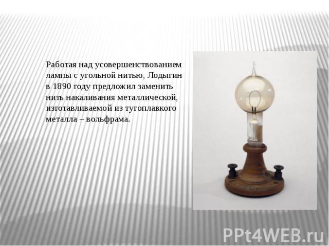 Работая над усовершенствованием лампы с угольной нитью, Лодыгин в 1890 году предложил заменить нить накаливания металлической, изготавливаемой из тугоплавкого металла – вольфрама.