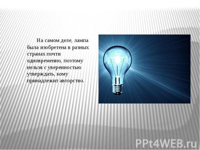 На самом деле, лампа была изобретена в разных странах почти одновременно, поэтому нельзя с уверенностью утверждать, кому принадлежит авторство.