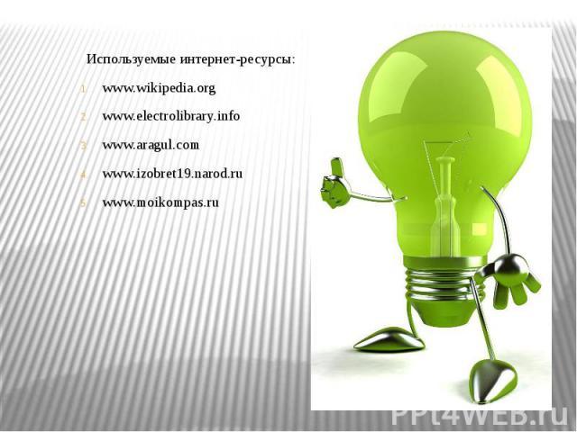 Используемые интернет-ресурсы:www.wikipedia.orgwww.electrolibrary.infowww.aragul.comwww.izobret19.narod.ruwww.moikompas.ru