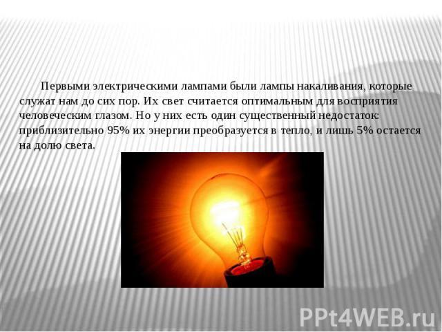 Первыми электрическими лампами были лампы накаливания, которые служат нам до сих пор. Их свет считается оптимальным для восприятия человеческим глазом. Но у них есть один существенный недостаток: приблизительно 95% их энергии преобразуется в тепло, …