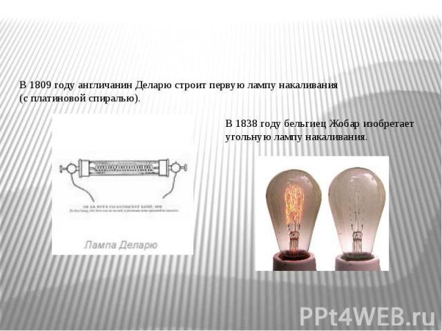 В1809 году англичанинДеларюстроит первую лампу накаливания (сплатиновойспиралью). В1838 годубельгиецЖобаризобретает угольную лампу накаливания.