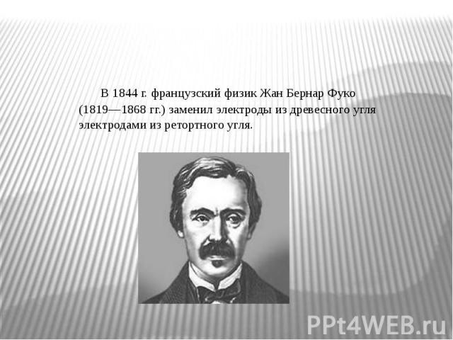 В 1844 г. французский физик Жан Бернар Фуко (1819—1868 гг.) заменил электроды из древесного угля электродами из ретортного угля.