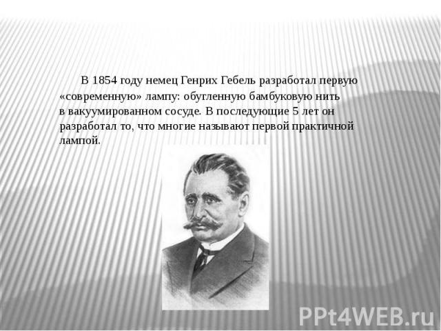 В1854 годунемецГенрих Гебельразработал первую «современную» лампу: обугленнуюбамбуковуюнить ввакуумированном сосуде. В последующие 5 лет он разработал то, что многие называют первой практичной лампой.