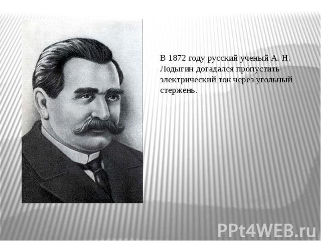 В 1872 году русский ученый А. Н. Лодыгин догадался пропустить электрический ток через угольный стержень.