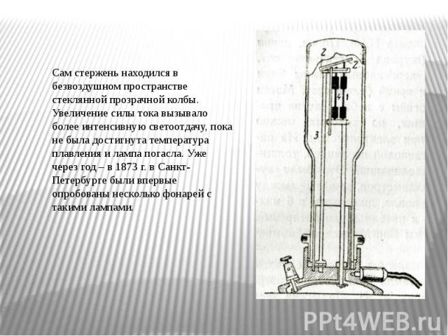 Сам стержень находился в безвоздушном пространстве стеклянной прозрачной колбы. Увеличение силы тока вызывало более интенсивную светоотдачу, пока не была достигнута температура плавления и лампа погасла. Уже через год – в 1873 г. в Санкт-Петербурге …