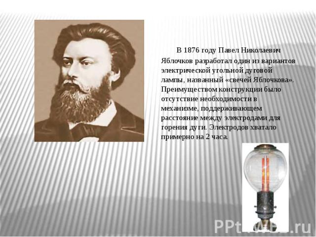 В1876 годуПавел Николаевич Яблочковразработал один из вариантов электрической угольной дуговой лампы, названный «свечей Яблочкова». Преимуществом конструкции было отсутствие необходимости в механизме, поддерживающем расстояние между электродами д…