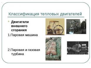 Классификация тепловых двигателей Двигатели внешнего сгорания1.Паровая машина2.П