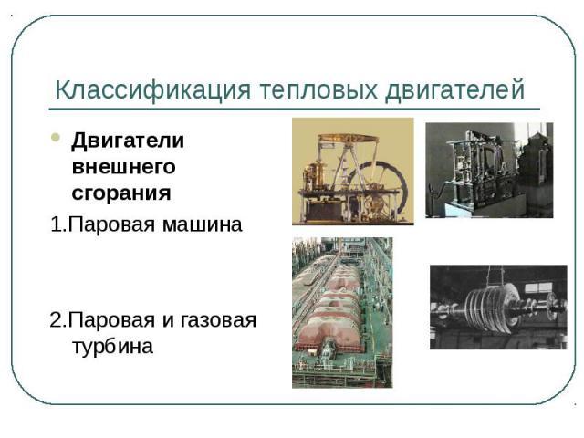 Классификация тепловых двигателей Двигатели внешнего сгорания1.Паровая машина2.Паровая и газовая турбина