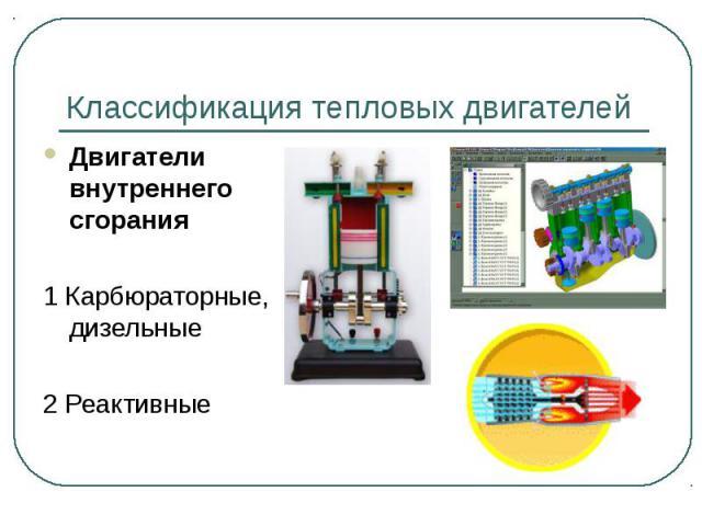 Классификация тепловых двигателей Двигатели внутреннего сгорания1 Карбюраторные, дизельные2 Реактивные