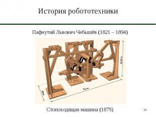 История робототехники Пафнутий Львович Чебышёв (1821 – 1894)Стопоходящая машина