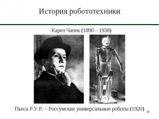 История робототехники Карел Чапек (1890 – 1938)Пьеса Р.У.Р. – Россумские универс
