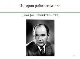 История робототехники Джон фон Нейман (1903 – 1957)