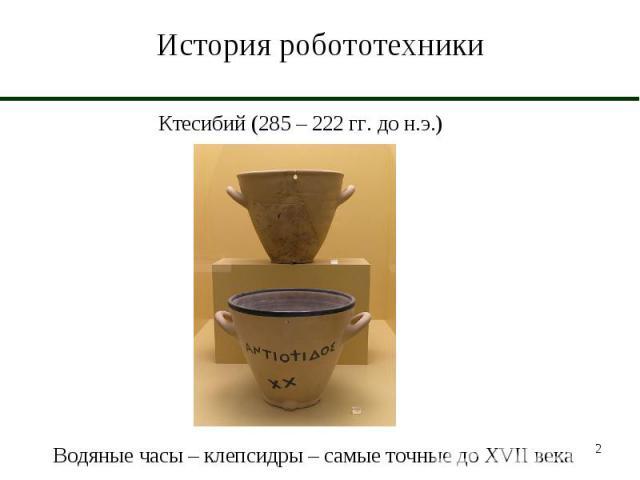 История робототехники Ктесибий (285 – 222 гг. до н.э.)Водяные часы – клепсидры – самые точные до XVII века