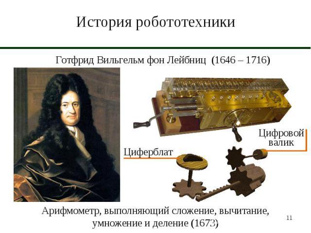 История робототехники Готфрид Вильгельм фон Лейбниц (1646 – 1716)ЦиферблатЦифровой валикАрифмометр, выполняющий сложение, вычитание, умножение и деление (1673)