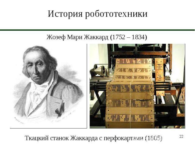 История робототехники Жозеф Мари Жаккард (1752 – 1834)Ткацкий станок Жаккарда с перфокартами (1805)