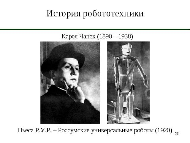 История робототехники Карел Чапек (1890 – 1938)Пьеса Р.У.Р. – Россумские универсальные роботы (1920)