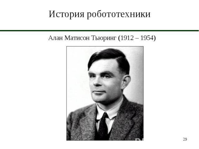 История робототехники Алан Матисон Тьюринг (1912 – 1954)