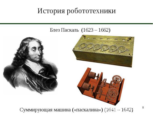 История робототехники Блез Паскаль (1623 – 1662)Суммирующая машина («паскалина») (1641 – 1642)