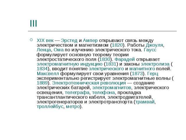 III XIX век — Эрстед и Ампер открывают связь между электричеством и магнетизмом (1820). Работы Джоуля, Ленца, Ома по изучению электрического тока. Гаусс формулирует основную теорему теории электростатического поля (1830). Фарадей открывает электрома…