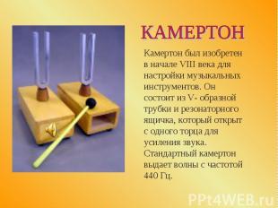 КАМЕРТОН Камертон был изобретен в начале VIII века для настройки музыкальных инс