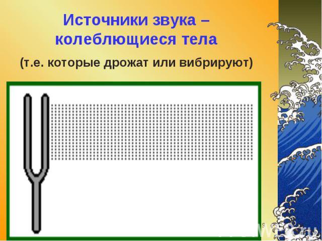 Источники звука – колеблющиеся тела (т.е. которые дрожат или вибрируют)