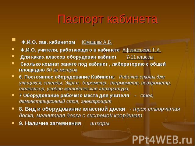 Паспорт кабинета Ф.И.О. зав. кабинетом Юмашев А.В. Ф.И.О. учителя, работающего в кабинете Афанасьева Т.А. Для каких классов оборудован кабинет 7-11 классы Сколько комнат занято под кабинет , лабораторию с общей площадью 60 кв.метров6. Постоянное обо…