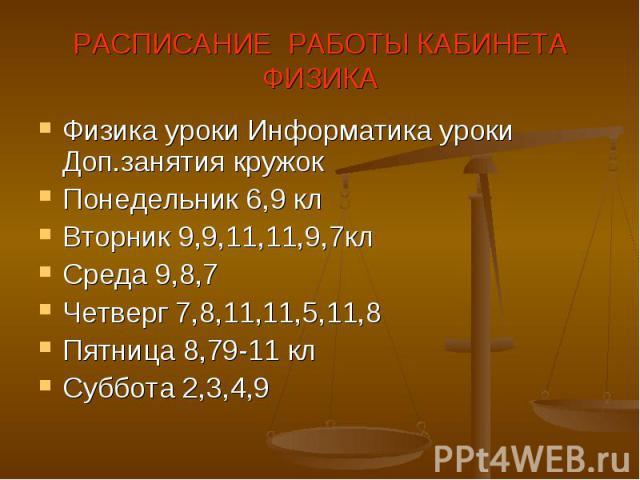 РАСПИСАНИЕ РАБОТЫ КАБИНЕТАФИЗИКА Физика уроки Информатика уроки Доп.занятия кружокПонедельник 6,9 клВторник 9,9,11,11,9,7клСреда 9,8,7Четверг 7,8,11,11,5,11,8Пятница 8,79-11 клСуббота 2,3,4,9