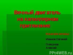 Вечный двигатель на капиллярном притяжение Искатели истины: Иванов ЕвгенийПлясун
