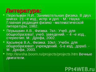 Литература: Перельман Я.И., Занимательная физика. В двух книгах. 21 –е изд., исп