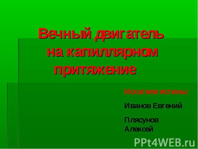 Вечный двигатель на капиллярном притяжение Искатели истины: Иванов ЕвгенийПлясунов Алексей