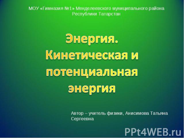 Энергия. Кинетическая и потенциальная энергияАвтор – учитель физики, Анисимова Татьяна Сергеевна