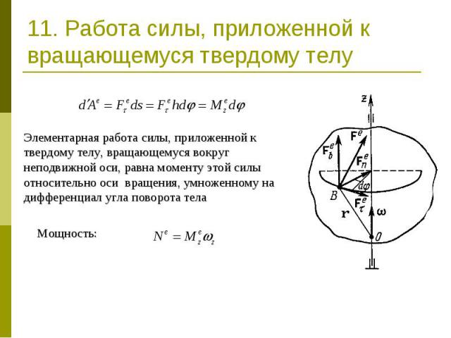 11. Работа силы, приложенной к вращающемуся твердому телу Элементарная работа силы, приложенной к твердому телу, вращающемуся вокруг неподвижной оси, равна моменту этой силы относительно оси вращения, умноженному на дифференциал угла поворота телаМо…