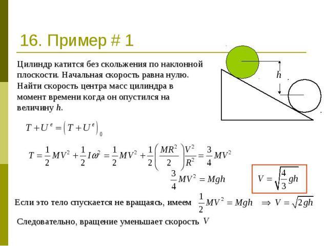 16. Пример # 1 Цилиндр катится без скольжения по наклонной плоскости. Начальная скорость равна нулю. Найти скорость центра масс цилиндра в момент времени когда он опустился на величину h. Если это тело спускается не вращаясь, имеем Следовательно, вр…