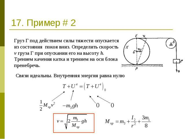 17. Пример # 2 Груз Г под действием силы тяжести опускается из состояния покоя вниз. Определить скорость v груза Г при опускании его на высоту h. Трением качения катка и трением на оси блока пренебречь. Связи идеальны. Внутренняя энергия равна нулю
