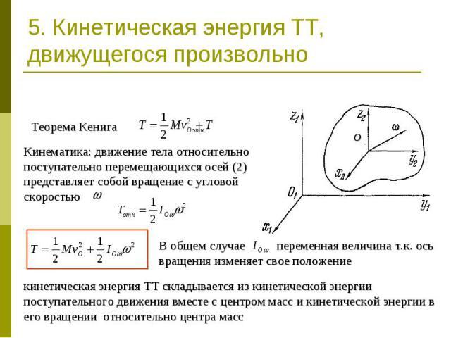 5. Кинетическая энергия ТТ, движущегося произвольно Теорема КенигаКинематика: движение тела относительно поступательно перемещающихся осей (2) представляет собой вращение с угловой скоростью В общем случае переменная величина т.к. ось вращения измен…