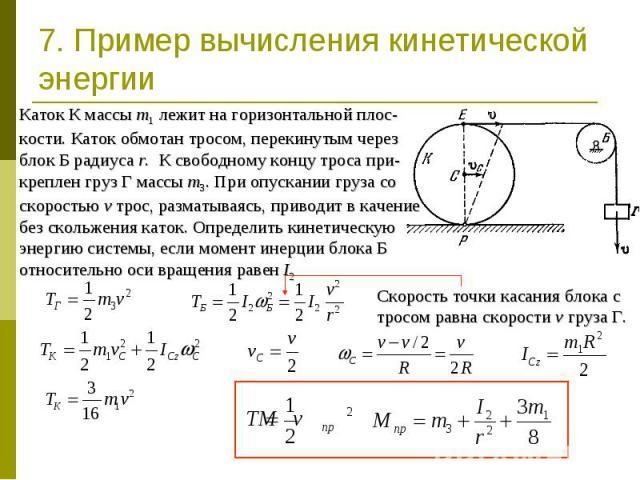 7. Пример вычисления кинетической энергии Каток К массы m1 лежит на горизонтальной плос-кости. Каток обмотан тросом, перекинутым через блок Б радиуса r. К свободному концу троса при-креплен груз Г массы m3. При опускании груза со скоростью v трос, р…