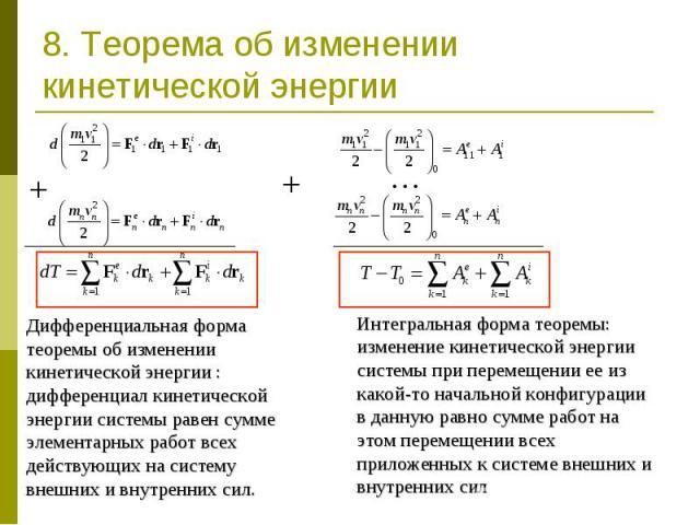 8. Теорема об изменении кинетической энергии Дифференциальная форма теоремы об изменении кинетической энергии : дифференциал кинетической энергии системы равен сумме элементарных работ всех действующих на систему внешних и внутренних сил. Интегральн…