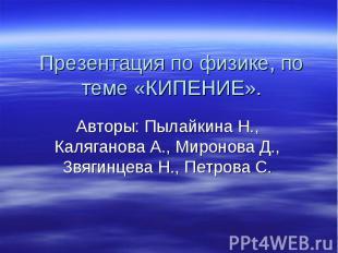 Презентация по физике, по теме «КИПЕНИЕ». Авторы: Пылайкина Н., Каляганова А., М