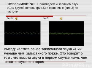Эксперимент №2. Произведем и запишем звук «Си» другой октавы (рис.5) и сравним с