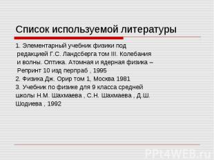 Список используемой литературы 1. Элементарный учебник физики под редакцией Г.С.