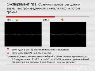 Эксперимент №1. Сравним параметры одного звука , воспроизведенного сначала тихо,