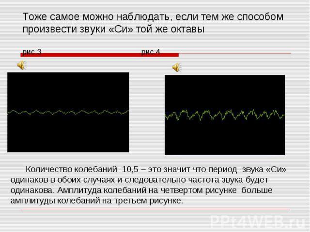 Тоже самое можно наблюдать, если тем же способом произвести звуки «Си» той же октавырис.3 рис.4 Количество колебаний 10,5 – это значит что период звука «Си» одинаков в обоих случаях и следовательно частота звука будет одинакова. Амплитуда колебаний …