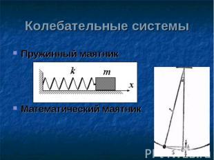 Колебательные системы Пружинный маятникМатематический маятник