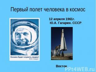 Первый полет человека в космос 12 апреля 1961г. Ю.А. Гагарин. СССР.