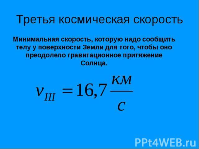 Третья космическая скорость Минимальная скорость, которую надо сообщить телу у поверхности Земли для того, чтобы оно преодолело гравитационное притяжение Солнца.