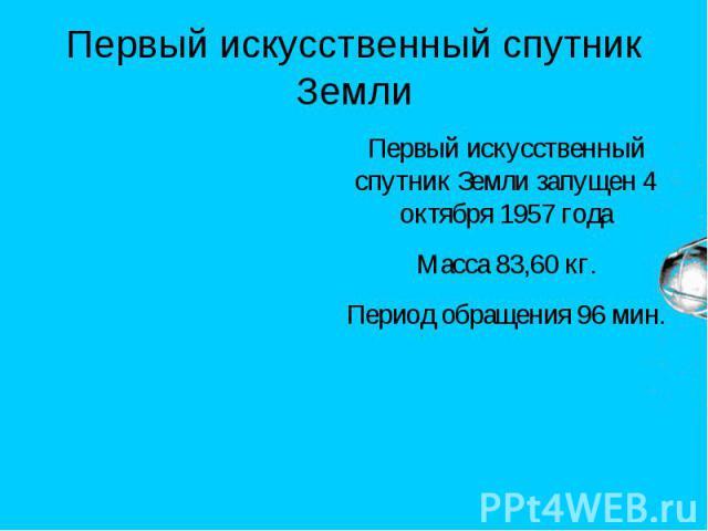 Первый искусственный спутник Земли Первый искусственный спутник Земли запущен 4 октября 1957 годаМасса 83,60 кг.Период обращения 96 мин.