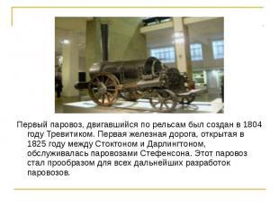 Первый паровоз, двигавшийся по рельсам был создан в 1804 году Тревитиком. Первая