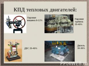 КПД тепловых двигателей: Паровая машина 8-12%Паровая турбина 20-40%ДВС 20-40%Диз
