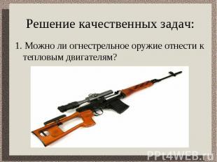 Решение качественных задач: 1. Можно ли огнестрельное оружие отнести к тепловым